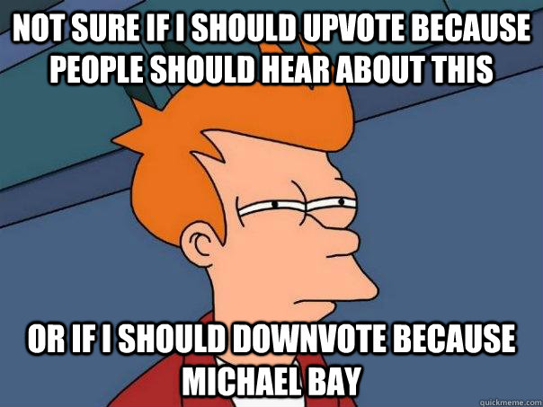 NOT SURE IF I SHOULD UPVOTE BECAUSE PEOPLE SHOULD HEAR ABOUT THIS OR IF I SHOULD DOWNVOTE BECAUSE MICHAEL BAY  Futurama Fry