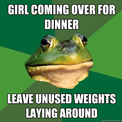 Girl coming over for dinner leave unused weights laying around - Girl coming over for dinner leave unused weights laying around  Foul Bachelor Frog