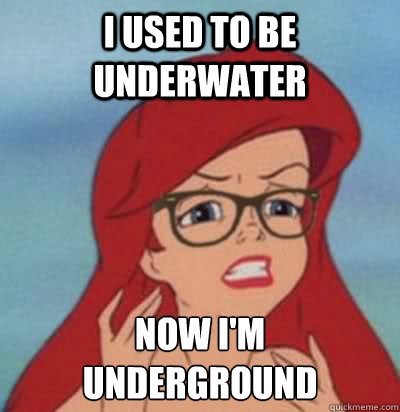 I used to be underwater Now I'm  underground  Hipster Ariel