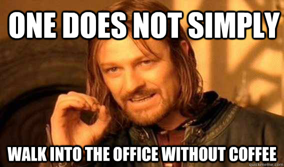 one does not simply walk into the office without coffee - one does not simply walk into the office without coffee  Lord of The Rings meme