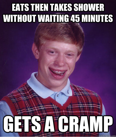 eats then takes shower without waiting 45 minutes gets a cramp - eats then takes shower without waiting 45 minutes gets a cramp  Bad Luck Brian