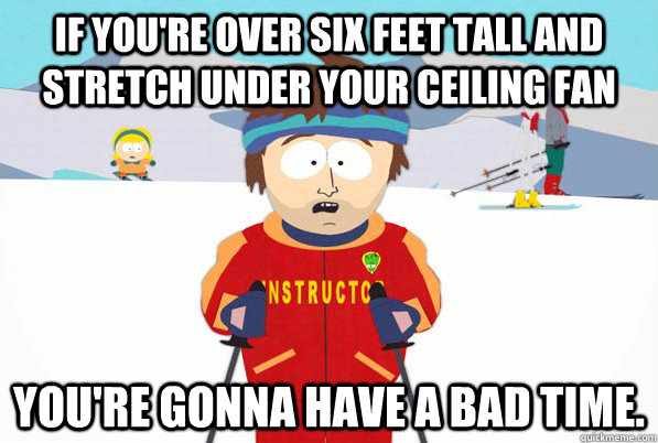 If you're over six feet tall and stretch under your ceiling fan You're gonna have a bad time. - If you're over six feet tall and stretch under your ceiling fan You're gonna have a bad time.  South Park Youre Gonna Have a Bad Time