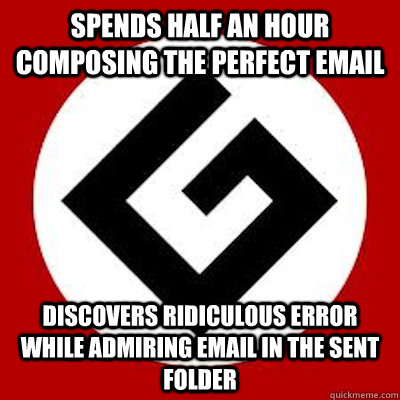 Spends half an hour composing the perfect email Discovers ridiculous error while admiring email in the sent folder - Spends half an hour composing the perfect email Discovers ridiculous error while admiring email in the sent folder  Ironic Grammar Nazi