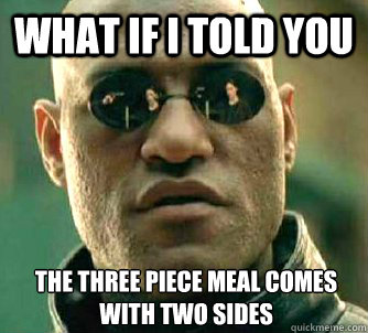 What if I told you the three piece meal comes with two sides - What if I told you the three piece meal comes with two sides  What if I told you