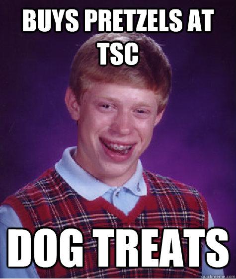 Buys Pretzels at TSC Dog treats - Buys Pretzels at TSC Dog treats  Bad Luck Brian