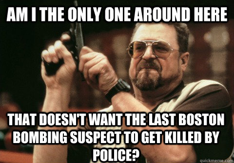 Am I the only one around here that doesn't want the last Boston bombing suspect to get killed by police? - Am I the only one around here that doesn't want the last Boston bombing suspect to get killed by police?  Am I the only one
