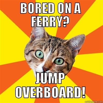BORED ON A FERRY? JUMP OVERBOARD! Bad Advice Cat