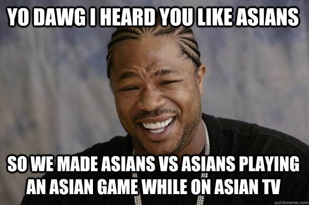 YO DAWG I HEARD You like asians so we made Asians vs Asians playing an Asian game while on Asian TV   Xzibit meme