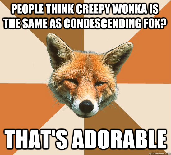 people think creepy wonka is the same as condescending fox? that's adorable  Condescending Fox