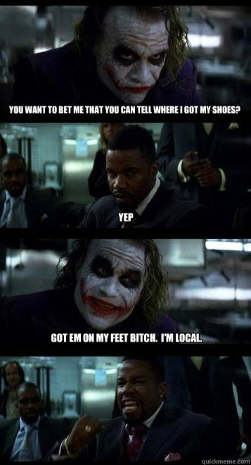 You want to bet me that you can tell where I got my shoes? Yep Got em on my feet bitch.  I'm local. - You want to bet me that you can tell where I got my shoes? Yep Got em on my feet bitch.  I'm local.  Joker with Black guy