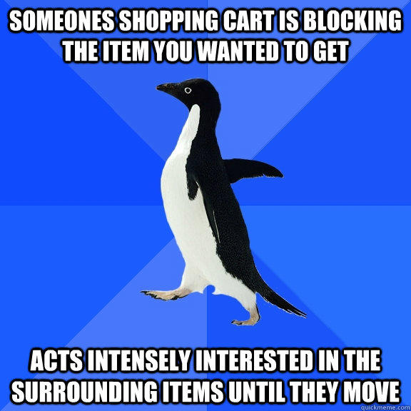 someones shopping cart is blocking the item you wanted to get acts intensely interested in the surrounding items until they move - someones shopping cart is blocking the item you wanted to get acts intensely interested in the surrounding items until they move  Socially Awkward Penguin
