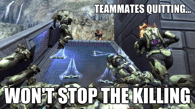Teammates quitting... won't stop the killing