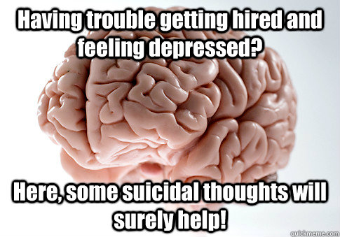 Having trouble getting hired and feeling depressed?  Here, some suicidal thoughts will surely help!  - Having trouble getting hired and feeling depressed?  Here, some suicidal thoughts will surely help!   Scumbag Brain
