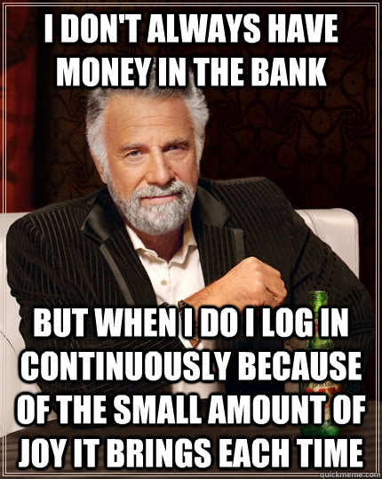 I don't Always have money in the bank but when I do I log in continuously because of the small amount of joy it brings each time - I don't Always have money in the bank but when I do I log in continuously because of the small amount of joy it brings each time  The Most Interesting Man In The World