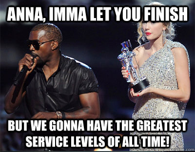 Anna, imma let you finish But we gonna have the greatest service levels of all time! - Anna, imma let you finish But we gonna have the greatest service levels of all time!  Imma let you finish