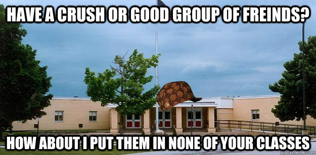 Have a crush or good group of freinds? How about I put them in none of your classes - Have a crush or good group of freinds? How about I put them in none of your classes  Scumbag School