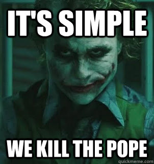 It's simple we kill the pope
