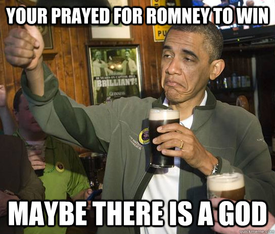 Your prayed for Romney to win Maybe there is a GOD
