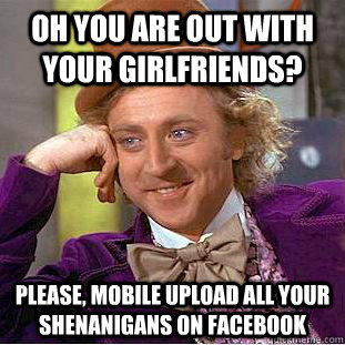 Oh you are out with your girlfriends? Please, mobile upload all your shenanigans on Facebook - Oh you are out with your girlfriends? Please, mobile upload all your shenanigans on Facebook  Condescending Wonka