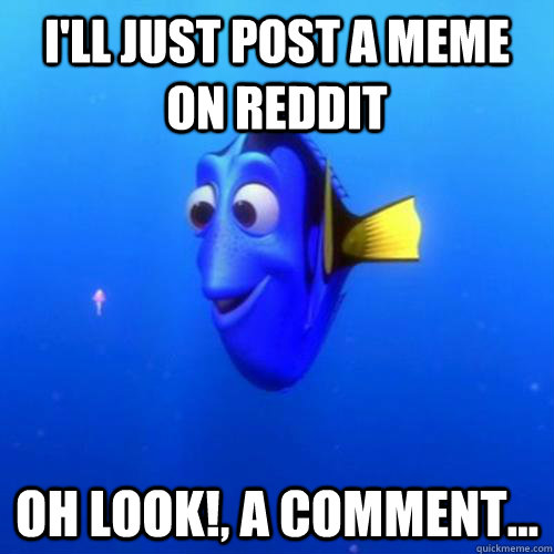 I'll just post a meme on reddit oh look!, a comment... - I'll just post a meme on reddit oh look!, a comment...  dory