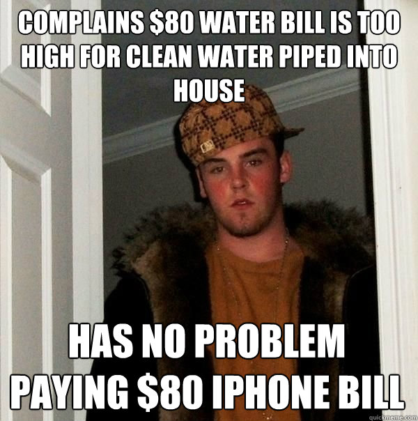 Complains $80 water bill is too high for clean water piped into house has no problem paying $80 iphone bill