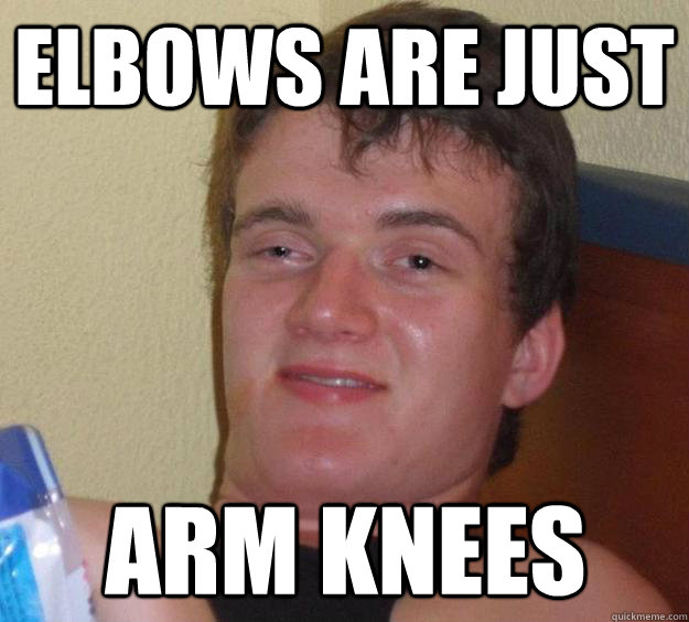 Elbows are just arm knees - Elbows are just arm knees  10 Guy