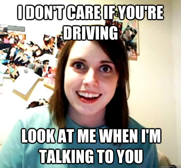 I don't care if you're driving Look at me when I'm talking to you - I don't care if you're driving Look at me when I'm talking to you  Overly Attached Girlfriend