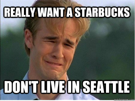 Really want a Starbucks Don't live in Seattle - Really want a Starbucks Don't live in Seattle  1990s Problems