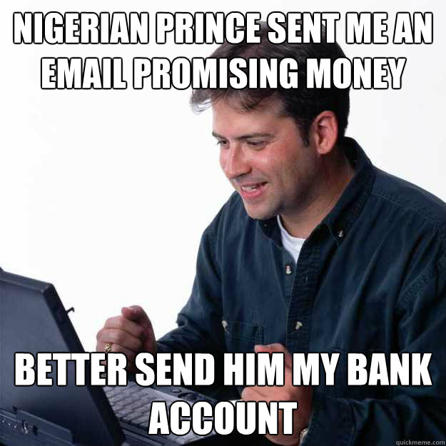 Nigerian Prince sent me an email promising money Better send him my bank account - Nigerian Prince sent me an email promising money Better send him my bank account  First Day on the Internet Dad