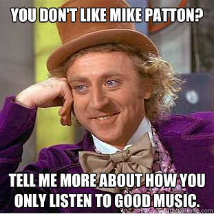 You Dont Like Mike Patton Tell Me More About How You Only Listen