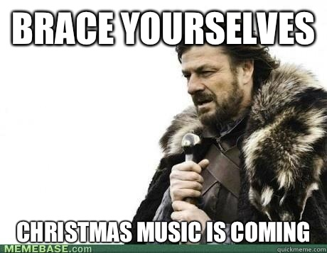 Brace Yourselves CHRISTMAS MUSIC IS COMING