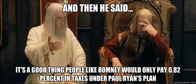 And then he said... It's a good thing people like Romney Would only Pay 0.82 Percent in Taxes Under Paul Ryan's Plan  - And then he said... It's a good thing people like Romney Would only Pay 0.82 Percent in Taxes Under Paul Ryan's Plan   Annoyed Gandalf