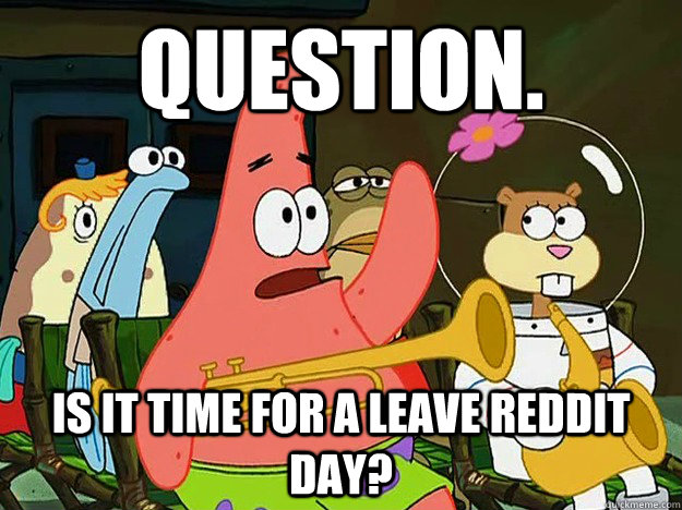 Question. is it time for a Leave Reddit Day? - Question. is it time for a Leave Reddit Day?  Question Asking Patrick
