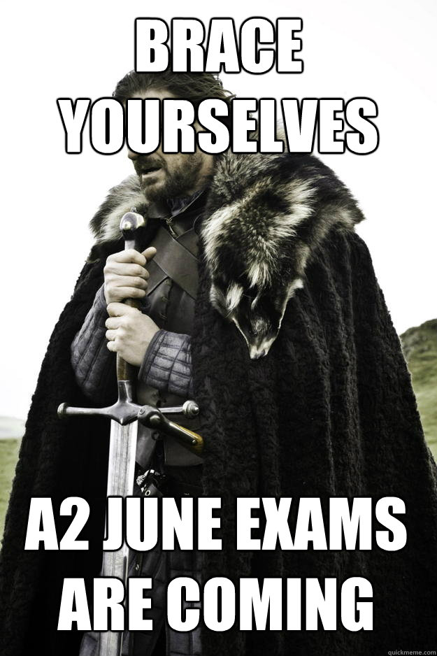 Brace yourselves A2 June exams are coming - Brace yourselves A2 June exams are coming  Winter is coming