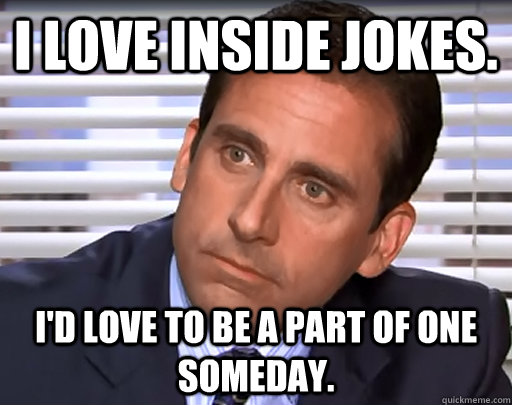 I love inside jokes. I'd love to be a part of one someday. - I love inside jokes. I'd love to be a part of one someday.  Idiot Michael Scott