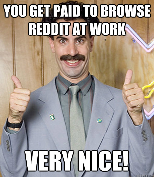 You get paid to browse reddit at work Very Nice!