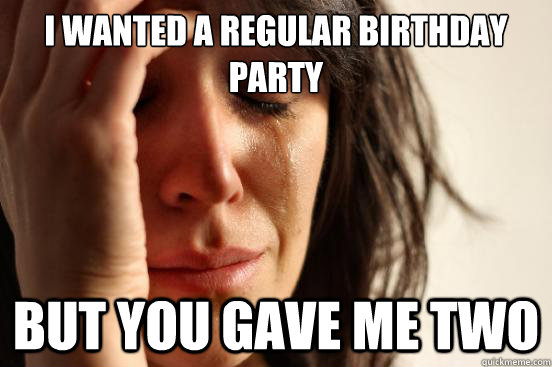 I wanted a regular birthday party But you gave me two - I wanted a regular birthday party But you gave me two  First World Problems