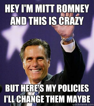 Hey I'm Mitt romney and this is crazy but here's my policies I'll change them maybe