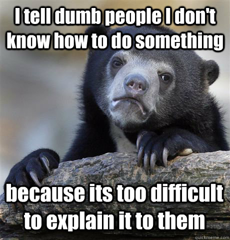 I tell dumb people I don't know how to do something because its too difficult to explain it to them - I tell dumb people I don't know how to do something because its too difficult to explain it to them  Confession Bear