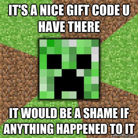 It's a nice Gift code u have there It would be a shame if anything happened to it  Minecraft Creeper