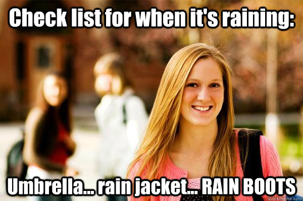 Check list for when it's raining: Umbrella... rain jacket... RAIN BOOTS - Check list for when it's raining: Umbrella... rain jacket... RAIN BOOTS  College Freshwoman