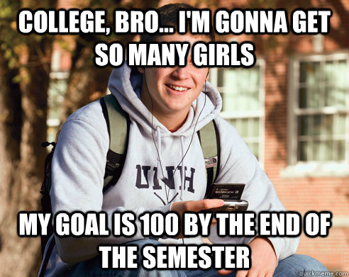 college, bro... i'm gonna get so many girls my goal is 100 by the end of the semester