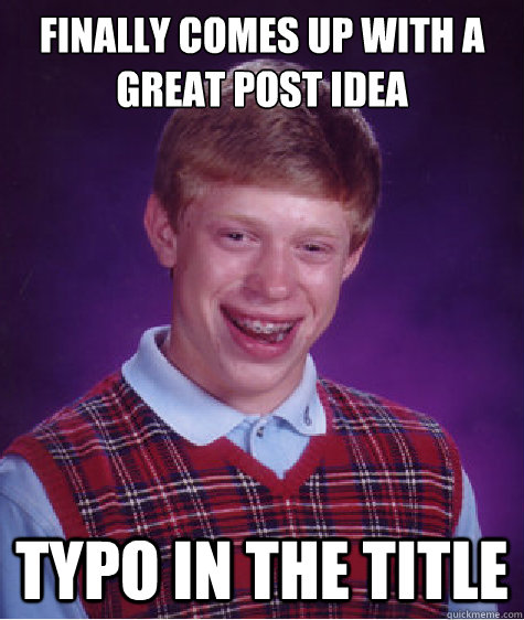 finally comes up with a great post idea typo in the title - finally comes up with a great post idea typo in the title  Bad Luck Brian