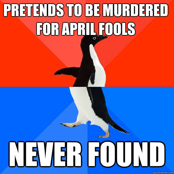 pretends to be murdered for april fools never found - pretends to be murdered for april fools never found  Socially Awesome Awkward Penguin