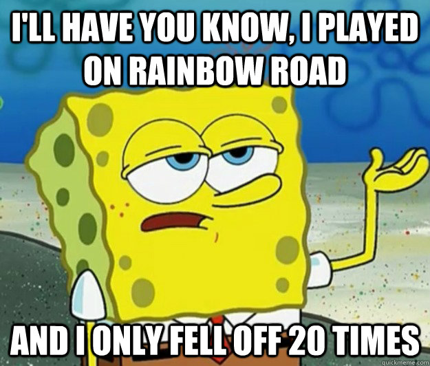 I'll have you know, I played on rainbow road and i only fell off 20 times - I'll have you know, I played on rainbow road and i only fell off 20 times  Tough Spongebob