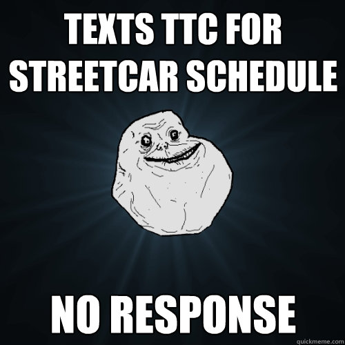 Texts ttc for streetcar schedule no response - Texts ttc for streetcar schedule no response  Forever Alone