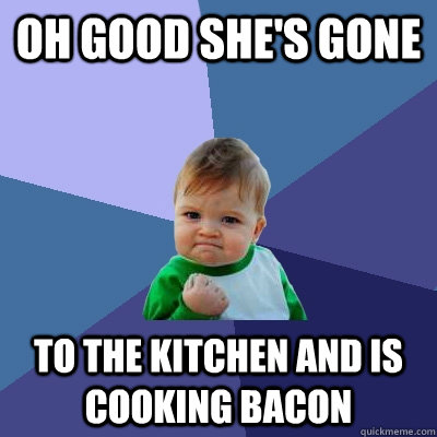 oh good she's gone to the kitchen and is cooking bacon - oh good she's gone to the kitchen and is cooking bacon  Success Kid