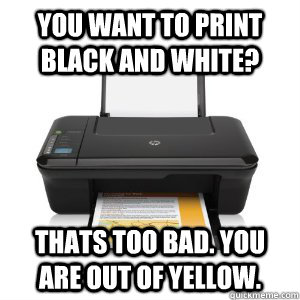 You want to print black and white? Thats too bad. you are out of yellow.  - You want to print black and white? Thats too bad. you are out of yellow.   Scumbag Printer