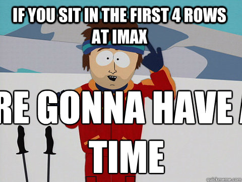 If you sit in the first 4 rows at IMAX  you're gonna have a bad time - If you sit in the first 4 rows at IMAX  you're gonna have a bad time  Youre gonna have a bad time
