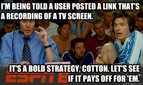 I'm being told a user posted a link that's a recording of a tv screen. It's a bold strategy, Cotton. Let's see if it pays off for 'em. - I'm being told a user posted a link that's a recording of a tv screen. It's a bold strategy, Cotton. Let's see if it pays off for 'em.  Cotton Pepper
